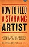 How to Feed A Starving Artist: A Financial Field Guide for Creatives, Solopreneurs, & Other Anarchists (English Edition)