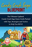 Candy Crush Saga Blueprint: The Ultimate Updated Candy Crush Saga Game Guide Packed with Tips, Strategies and Tactics to Help You Kill It! (Hints, Unofficial Game Guide, Unofficial Player's Guide)
