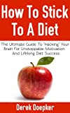 "How To Stick To A Diet: The Ultimate Guide To ""Hacking"" Your Brain For Unstoppable Motivation And Lifelong Diet Success Reviews"