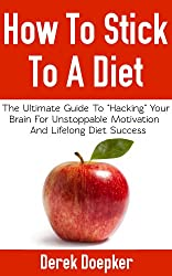 "How To Stick To A Diet: The Ultimate Guide To ""Hacking"" Your Brain For Unstoppable Motivation, Overcoming Overeating, And Enjoying Lifelong Diet Success (English Edition)"