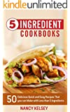 5 Ingredient Cookbook: 50 Delicious Quick and Easy Recipes That You Can Make With 5 Ingredients or Less