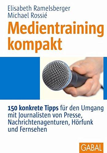 Medientraining kompakt: 150 konkrete Tipps für den Umgang mit Journalisten von Presse, Nachrichtenagenturen, Hörfunk und Fernsehen (Whitebooks)