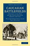 Caucasian Battlefields: A History of the Wars on the Turco-Caucasian Border 1828–1921 (Cambridge Library Collection - Naval and Military History)