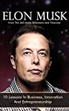 Elon Musk: 10 Lessons In Business, Innovation And Entrepreneurship From The Self-Made Billionaire And Visionary (Tesla, SpaceX, And The Quest For A Fantastic Future)
