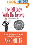 The Tall Lady With the Iceberg: The Power of Metaphor to Sell, Persuade & Explain Anything to Anyone (Expanded edition of Metaphorically Selling)