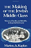 The Making of the Jewish Middle Class: Women, Family, and Identity in Imperial Germany (Studies in Jewish History)