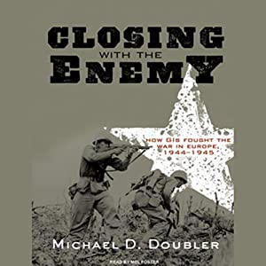 Closing with the Enemy: How GIs Fought the War in Europe, 1944-1945 | [Michael D. Doubler]