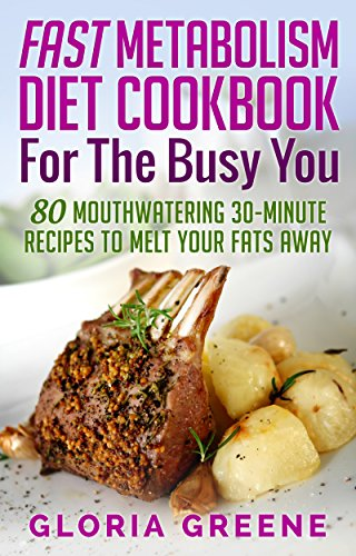Fast Metabolism Diet Cookbook for the Busy You: 80 Mouthwatering 30-Minute Recipes to Melt Your Fats Away (Breakfast, Lunch, Dinner & Snacks Recipes For All Phases Included)