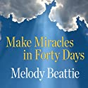 Make Miracles in Forty Days: Turning What You Have into What You Want (       UNABRIDGED) by Melody Beattie Narrated by Melody Beattie