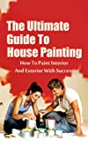 The Ultimate Guide To House Painting: How To Paint Interior And Exterior With Success (House Painting, How To Paint, House Paint Book 1)