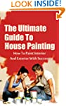 The Ultimate Guide To House Painting:...