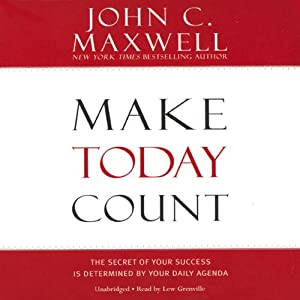 Make Today Count: The Secret of Your Success Is Determined by Your Daily Agenda | [John C. Maxwell]