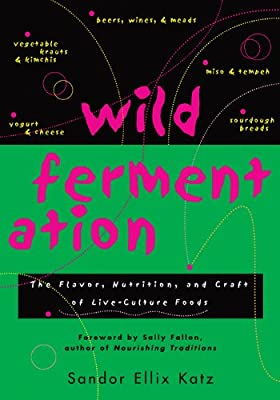 Wild Fermentation The Flavor Nutrition And Craft Of Live-culture Foods by Chelsea Green Publishing
