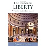 On Ordered Liberty: A Treatise on the Free Society (Religion, Politics, and Society in the New Millennium) ~ Samuel Gregg