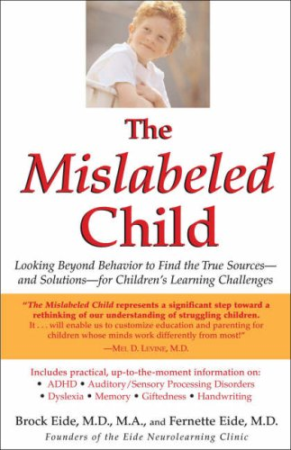 The Mislabeled Child: Looking Beyond Behavior to Find the True Sources and Solutions for Children's Learning Challenges, Brock Eide, Fernette Eide