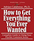Adrian Calabrese How to Get Everything You Ever Wanted: Complete Guide to Using Your Psychic Sense