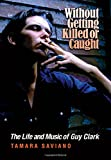 img - for Without Getting Killed or Caught: The Life and Music of Guy Clark (John and Robin Dickson Series in Texas Music, sponsored by the Center for Texas) book / textbook / text book
