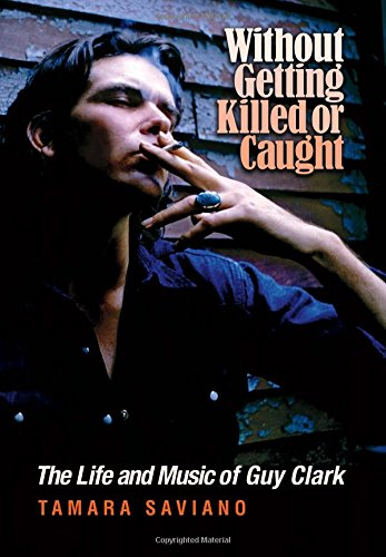 without-getting-killed-or-caught-the-life-and-music-of-guy-clark-john-and-robin-dickson-series-in-te