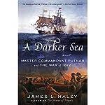 A Darker Sea: Master Commandant Putnam and the War of 1812 | James L. Haley