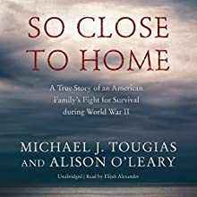 So Close to Home: A True Story of an American Family's Fight for Survival During World War II Audiobook by Michael J. Tougias, Alison O'Leary Narrated by Elijah Alexander