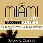 The MiamiMillions Online Success Guide: Your Invitation to Making Profits Online & Achieving Your Goals: MiamiMillions Success Guides, Book 1 | Brian Cliette