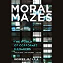 Moral Mazes: The World of Corporate Managers (       UNABRIDGED) by Robert Jackall Narrated by Johnny Heller