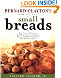 Bernard Claytons Complete Book of Small Breads: More Than 100 Recipes for Rolls Buns Biscuits Flatbreads Muffins and Other