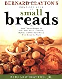 img - for Bernard Claytons Complete Book of Small Breads: More Than 100 Recipes for Rolls Buns Biscuits Flatbreads Muffins and Other book / textbook / text book