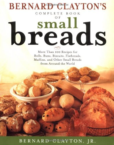 Bernard Claytons Complete Book of Small Breads: More Than 100 Recipes for Rolls Buns Biscuits Flatbreads Muffins and Other (Bernard Clayton Bread compare prices)