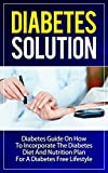 Diabetes Solution:: Diabetes Guide on How to Incorporate Diabetes Diet and Nutrition Plan for a Diabetes Free Lifestyle