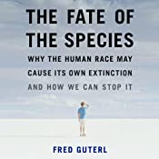 The Fate of the Species: Why the Human Race May Cause Its Own Extinction and How We Can Stop It | [Fred Guterl]