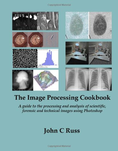 The Image Processing Cookbook: A Guide To The Processing And Analysis Of Scientific, Forensic And Technical Images Using Photoshop