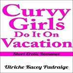 Curvy Girls Do It on Vacation: Short Erotic Romance, Book 6 | Ulriche Kacey Padraige