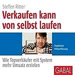 Verkaufen kann von selbst laufen: Wie Topverkäufer mit System mehr Umsatz erzielen | Steffen Ritter