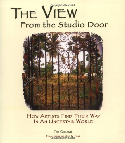 The View From The Studio Door: How Artists Find Their Way In An Uncertain World by Image Continuum Press