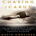 Chasing Icarus: The Seventeen Days in 1910 That Forever Changed American Aviation | Gavin Mortimer