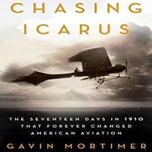 Chasing Icarus: The Seventeen Days in 1910 That Forever Changed American Aviation | [Gavin Mortimer]
