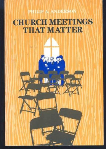 Church Meetings That Matter, PHILIP A. ANDERSON