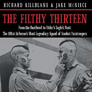 The Filthy Thirteen: From the Dustbowl to Hitler's Eagle's Nest - The True Story of the101st Airborne's Most Legendary Squad of Combat Paratroopers | [Jake McNiece]