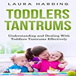 Toddlers Tantrums: Understanding and Dealing with Toddlers Tantrums Effectively | Laura Harding