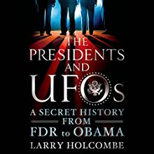 The Presidents and UFOs: A Secret History from FDR to Obama (       UNABRIDGED) by Larry Holcombe Narrated by Oliver Wyman