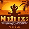 Mindfulness: Letting Go of Worry and Stress and Empowering Yourself to Reach a State of Enlightenment Audiobook by Paul Kain Narrated by Pete Beretta