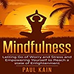 Mindfulness: Letting Go of Worry and Stress and Empowering Yourself to Reach a State of Enlightenment | Paul Kain