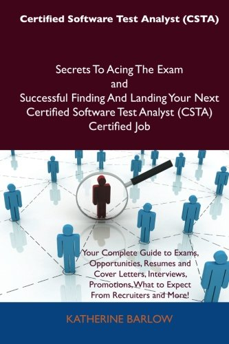 Certified Software Test Analyst (CSTA) Secrets To Acing The Exam and Successful Finding And Landing Your Next Certified