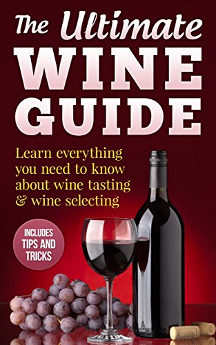 The Ultimate Wine Guide: Learn everything you need to know about wine tasting & wine selecting - Includes tips and tricks by David Willis