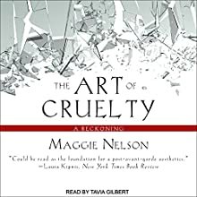 The Art of Cruelty: A Reckoning Audiobook by Maggie Nelson Narrated by Tavia Gilbert