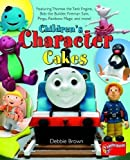 Children's Character Cakes: Featuring Thomas the Tank Engine, Bob the Builder, Fireman Sam, Pingu, Rainbow Magic and More! by Brown, Debbie (2009) Debbie Brown