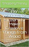 DIY Woodcrafts - Learn to Make Creative Things from Wood: Easy methods to learn woodcrafts easily and make DIY projects