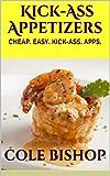 Kick-Ass Appetizers: CHEAP. EASY. KICK-ASS. APPS. Appetizers on the Cheap! (Georgiles.com Books)