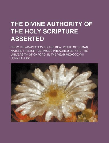 The divine authority of the Holy scripture asserted; from its adaptation to the real state of human nature  in eight sermons preached before the University of Oxford, in the year MDXCCCXVII